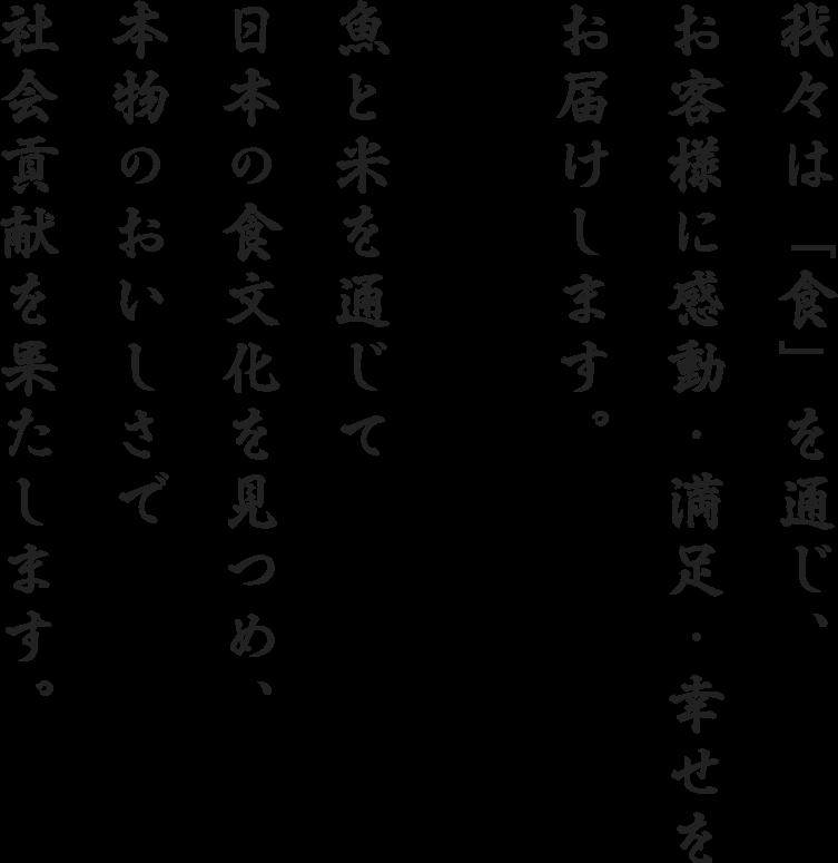 我々は「食」を通じ、お客様に感動・満足・幸せをお届けします。魚と米を通じて日本の食文化を見つめ、本物のおいしさで社会貢献を果たします。